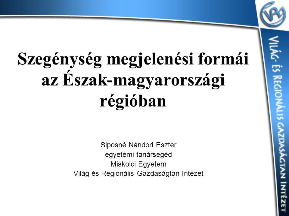Szegénység megjelenési formái az Észak-magyarországi régióban Siposné Nándori Eszter egyetemi tanársegéd Miskolci Egyetem Világ és Regionális Gazdaság