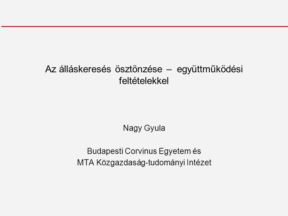 Az álláskeresés ösztönzése – együttműködési feltételekkel Nagy Gyula Budapesti Corvinus Egyetem és MTA Közgazdaság-tudományi Intézet
