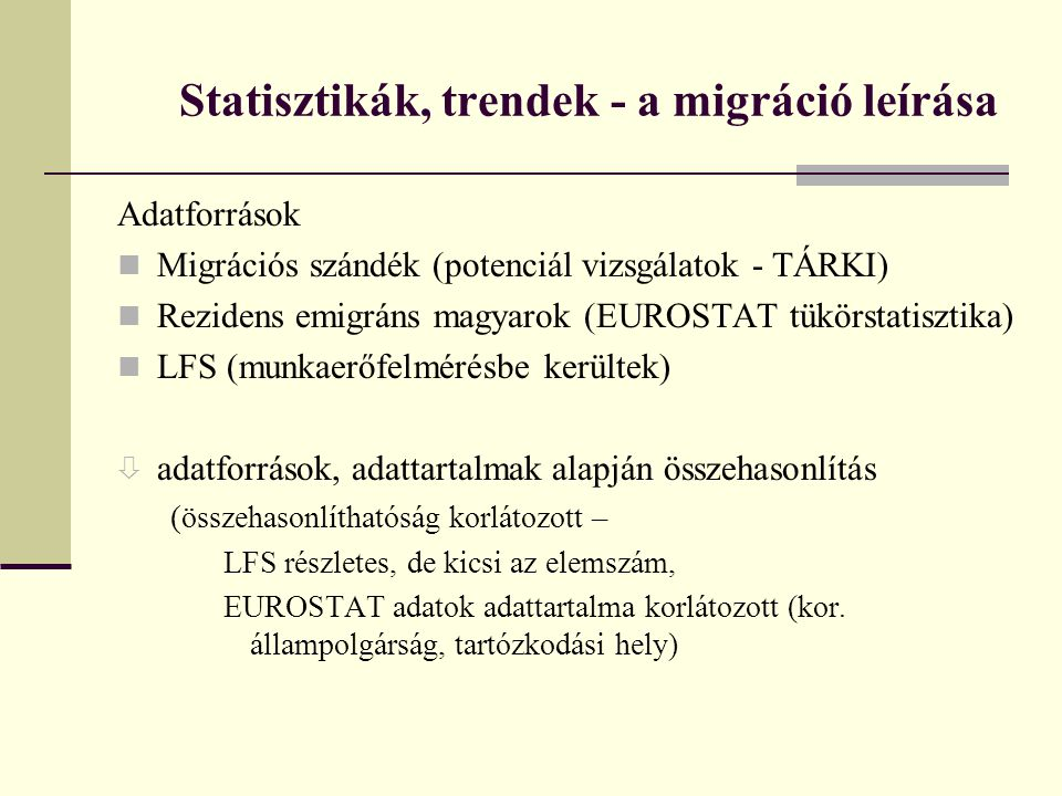 Statisztikák, trendek - a migráció leírása Adatforrások Migrációs szándék (potenciál vizsgálatok - TÁRKI) Rezidens emigráns magyarok (EUROSTAT tükörst
