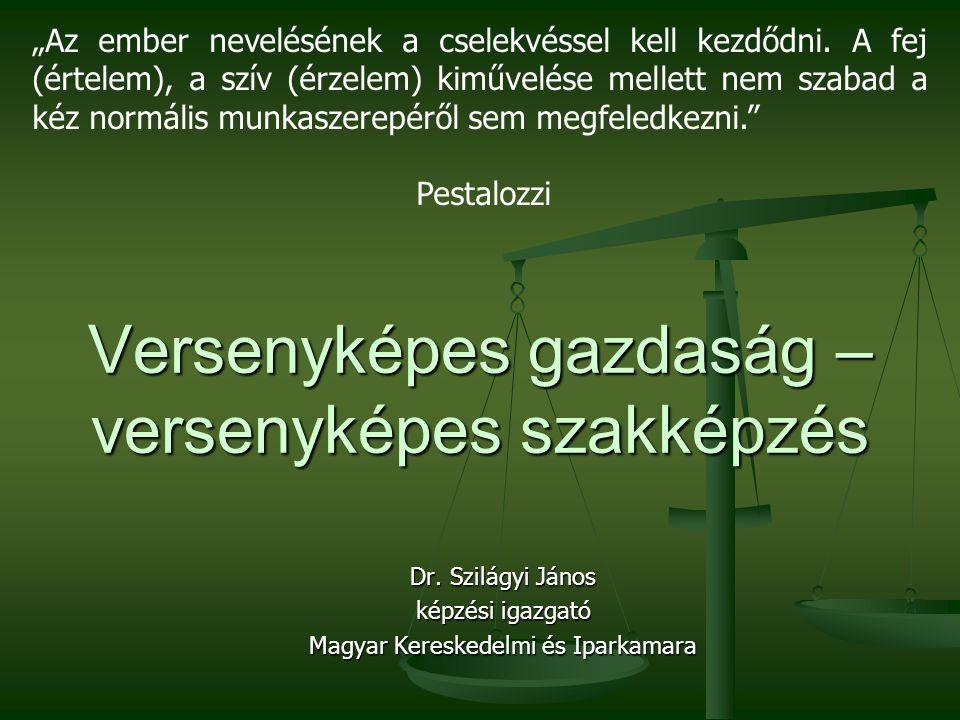"""Versenyképes gazdaság – versenyképes szakképzés Dr. Szilágyi János képzési igazgató Magyar Kereskedelmi és Iparkamara """"Az ember nevelésének a cselekvé"""