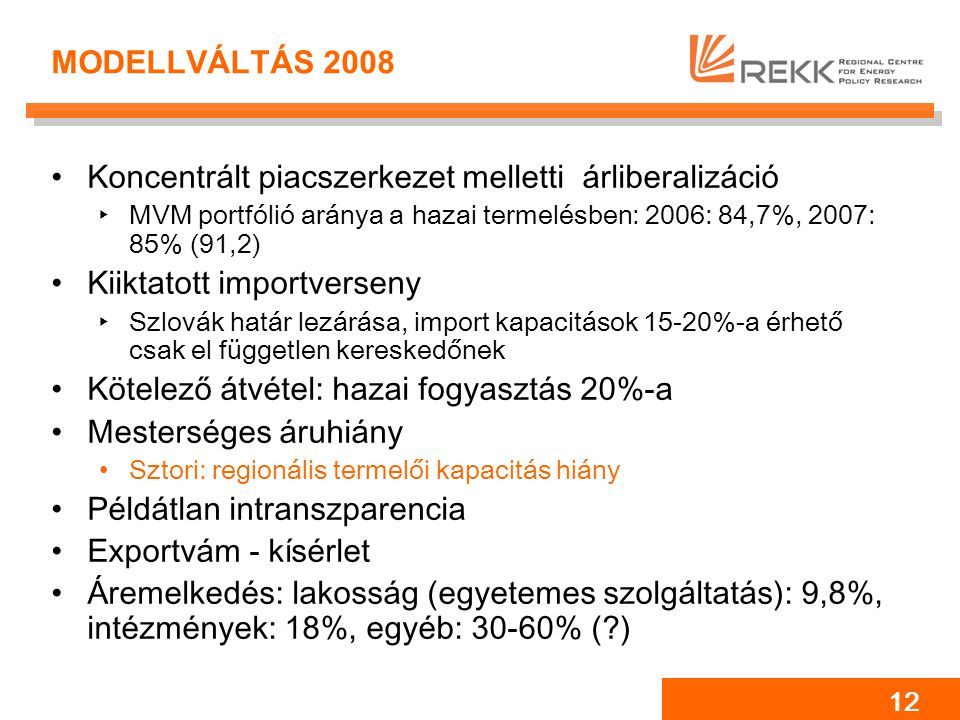 12 MODELLVÁLTÁS 2008 Koncentrált piacszerkezet melletti árliberalizáció ‣MVM portfólió aránya a hazai termelésben: 2006: 84,7%, 2007: 85% (91,2) Kiiktatott importverseny ‣Szlovák határ lezárása, import kapacitások 15-20%-a érhető csak el független kereskedőnek Kötelező átvétel: hazai fogyasztás 20%-a Mesterséges áruhiány Sztori: regionális termelői kapacitás hiány Példátlan intranszparencia Exportvám - kísérlet Áremelkedés: lakosság (egyetemes szolgáltatás): 9,8%, intézmények: 18%, egyéb: 30-60% ( )