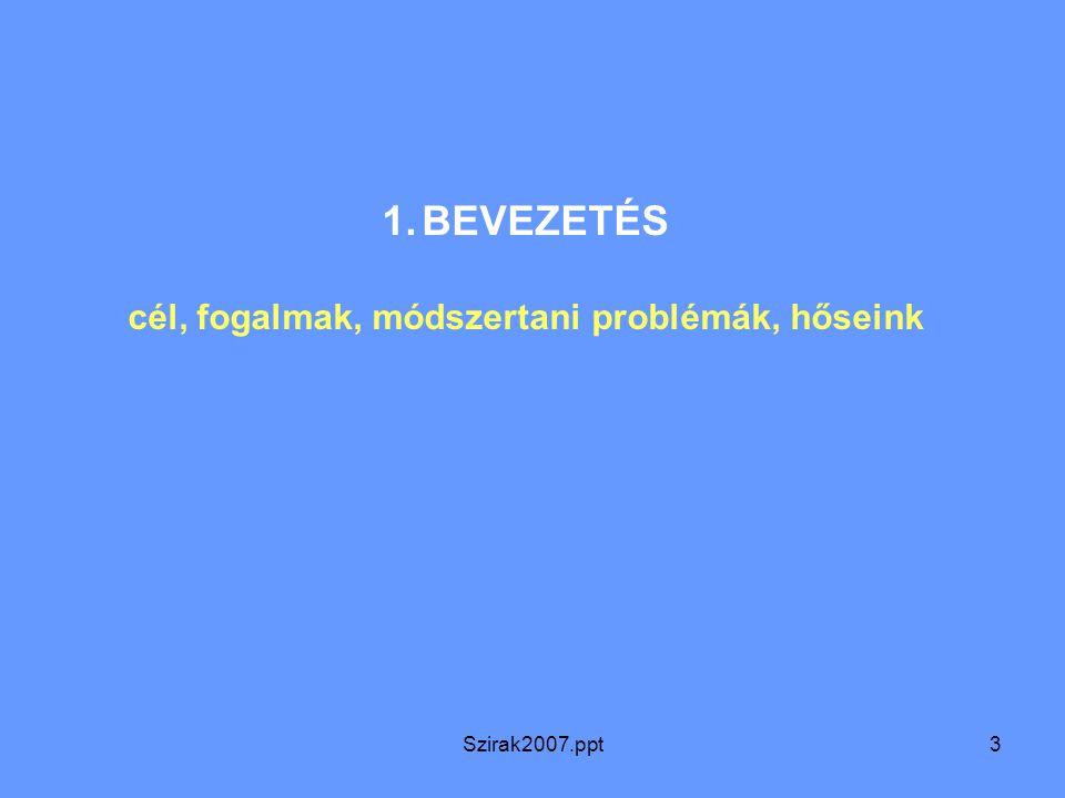 Szirak2007.ppt3 1.BEVEZETÉS cél, fogalmak, módszertani problémák, hőseink