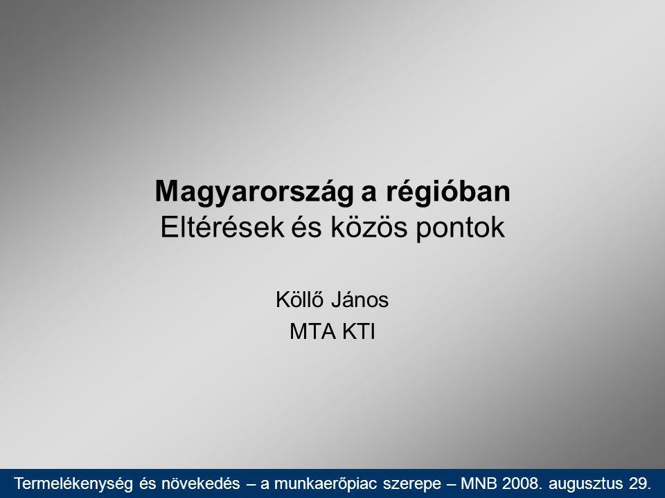 Magyarország a régióban Eltérések és közös pontok Köllő János MTA KTI Termelékenység és növekedés – a munkaerőpiac szerepe – MNB 2008. augusztus 29.