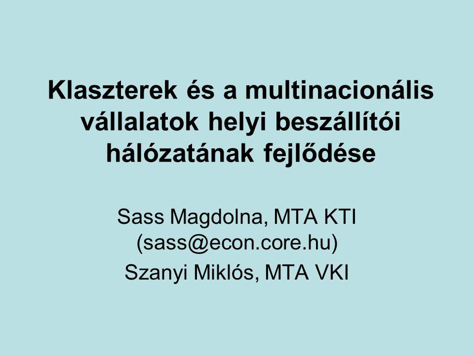 Klaszterek és a multinacionális vállalatok helyi beszállítói hálózatának fejlődése Sass Magdolna, MTA KTI (sass@econ.core.hu) Szanyi Miklós, MTA VKI