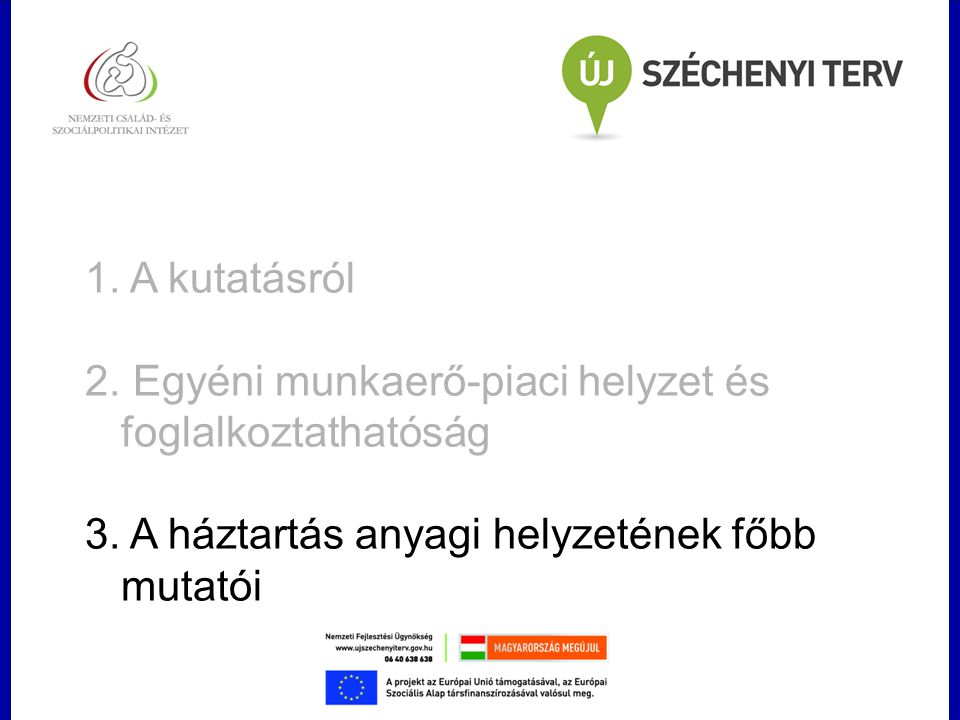 1. A kutatásról 2. Egyéni munkaerő-piaci helyzet és foglalkoztathatóság 3. A háztartás anyagi helyzetének főbb mutatói