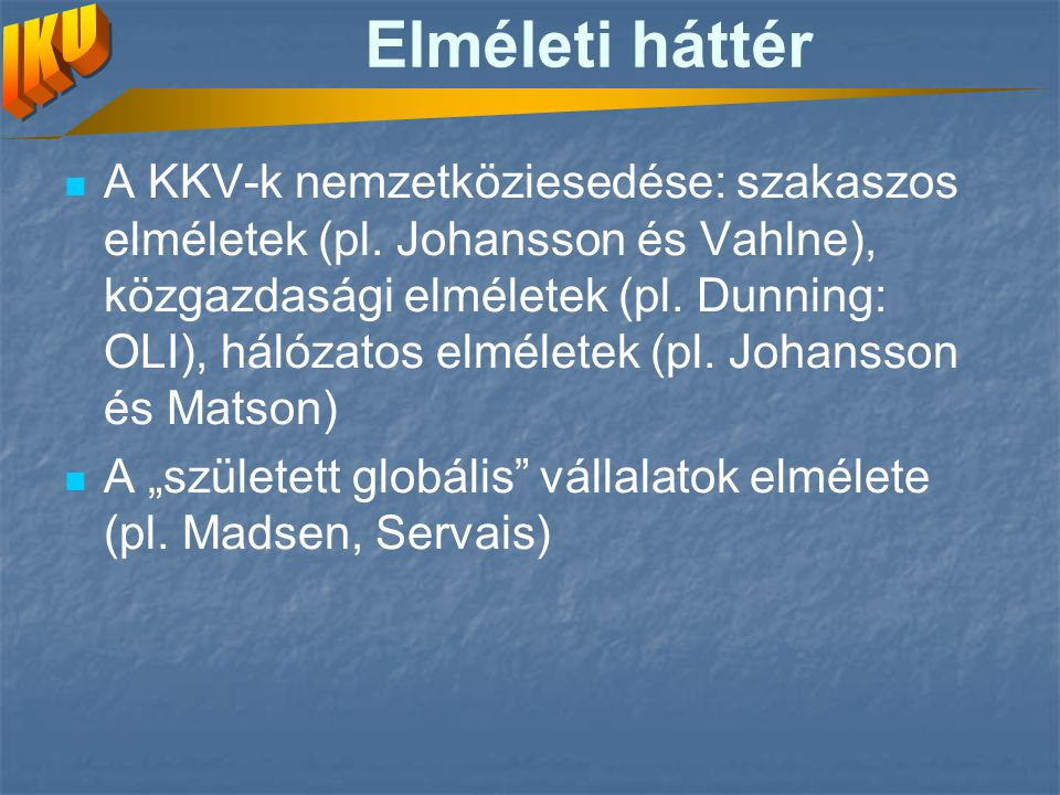 Elméleti háttér A KKV-k nemzetköziesedése: szakaszos elméletek (pl. Johansson és Vahlne), közgazdasági elméletek (pl. Dunning: OLI), hálózatos elmélet