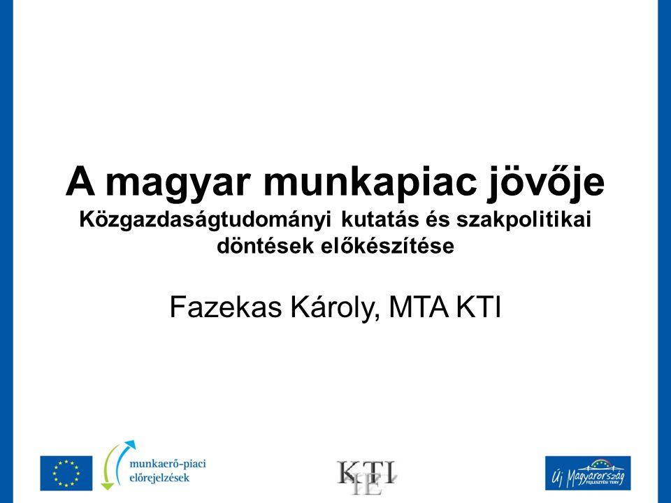 A magyar munkapiac jövője Közgazdaságtudományi kutatás és szakpolitikai döntések előkészítése Fazekas Károly, MTA KTI