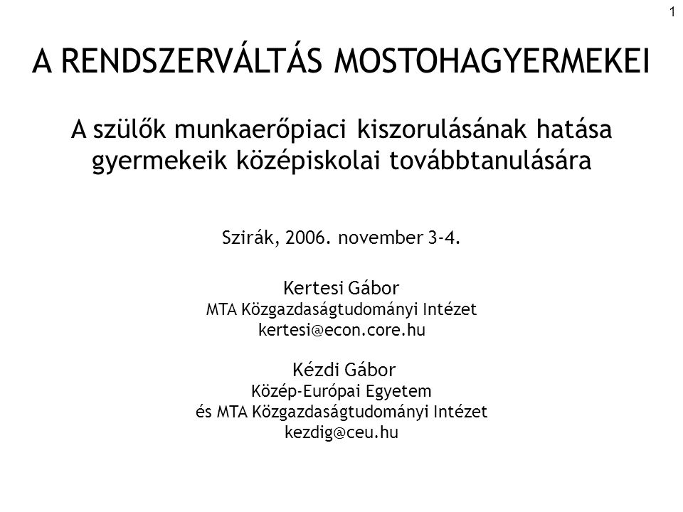 1 A RENDSZERVÁLTÁS MOSTOHAGYERMEKEI A szülők munkaerőpiaci kiszorulásának hatása gyermekeik középiskolai továbbtanulására Szirák, 2006. november 3-4.