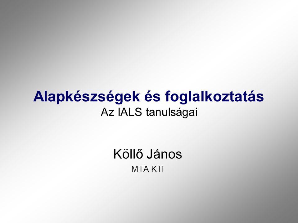 Alapkészségek és foglalkoztatás Az IALS tanulságai Köllő János MTA KTI