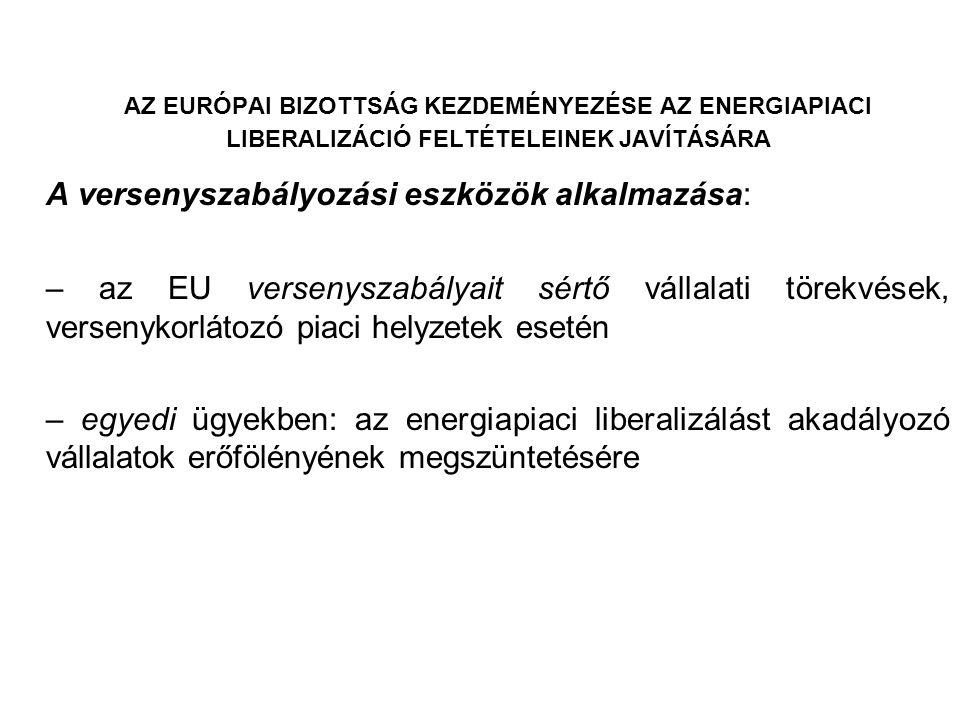 AZ EURÓPAI BIZOTTSÁG KEZDEMÉNYEZÉSE AZ ENERGIAPIACI LIBERALIZÁCIÓ FELTÉTELEINEK JAVÍTÁSÁRA A versenyszabályozási eszközök alkalmazása: – az EU verseny