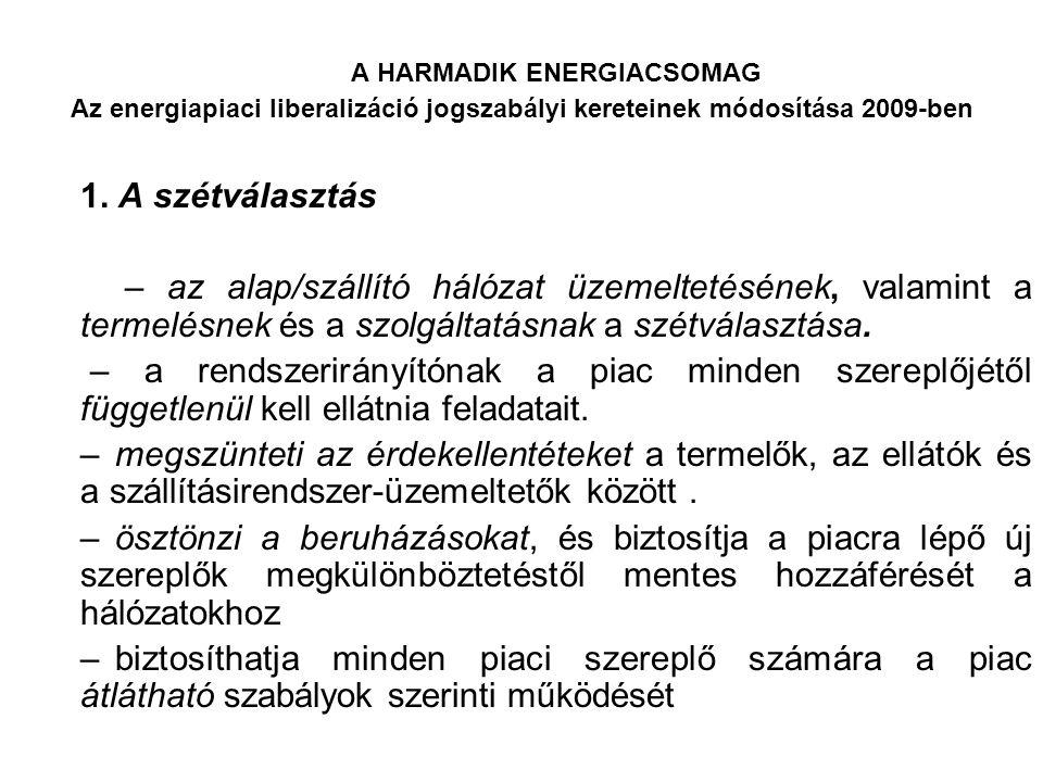 A HARMADIK ENERGIACSOMAG Az energiapiaci liberalizáció jogszabályi kereteinek módosítása 2009-ben A szétválasztás estei: – a tulajdonosi szétválasztás – a független rendszerüzemeltető (Independent System Operator, ISO) modellje – a független átvitelirendszer-üzemeltető (Independent Transmission Operator, ITO) modellje