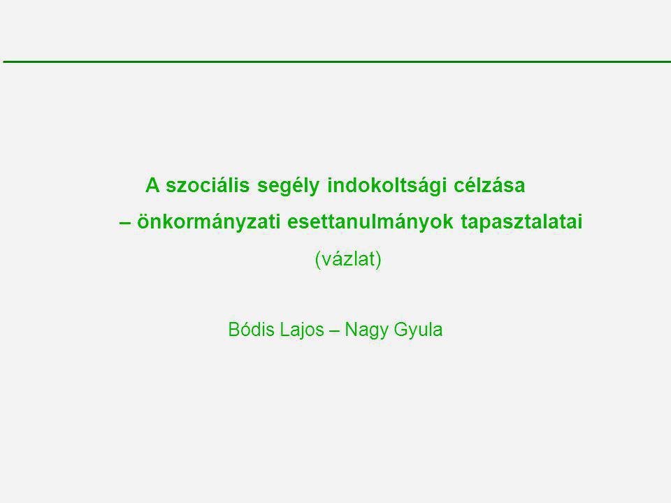 A szociális segély indokoltsági célzása – önkormányzati esettanulmányok tapasztalatai (vázlat) Bódis Lajos – Nagy Gyula