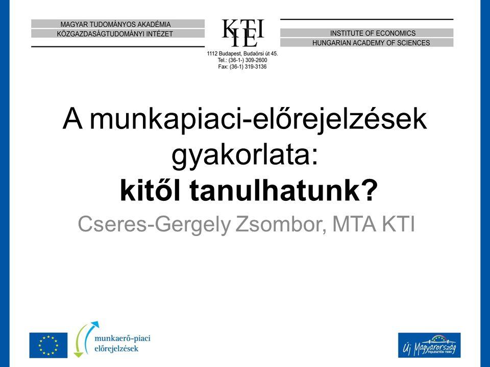 A munkapiaci-előrejelzések gyakorlata: kitől tanulhatunk? Cseres-Gergely Zsombor, MTA KTI