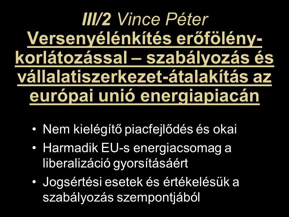 III/2 Vince Péter Versenyélénkítés erőfölény- korlátozással – szabályozás és vállalatiszerkezet-átalakítás az európai unió energiapiacán Nem kielégítő piacfejlődés és okai Harmadik EU-s energiacsomag a liberalizáció gyorsításáért Jogsértési esetek és értékelésük a szabályozás szempontjából