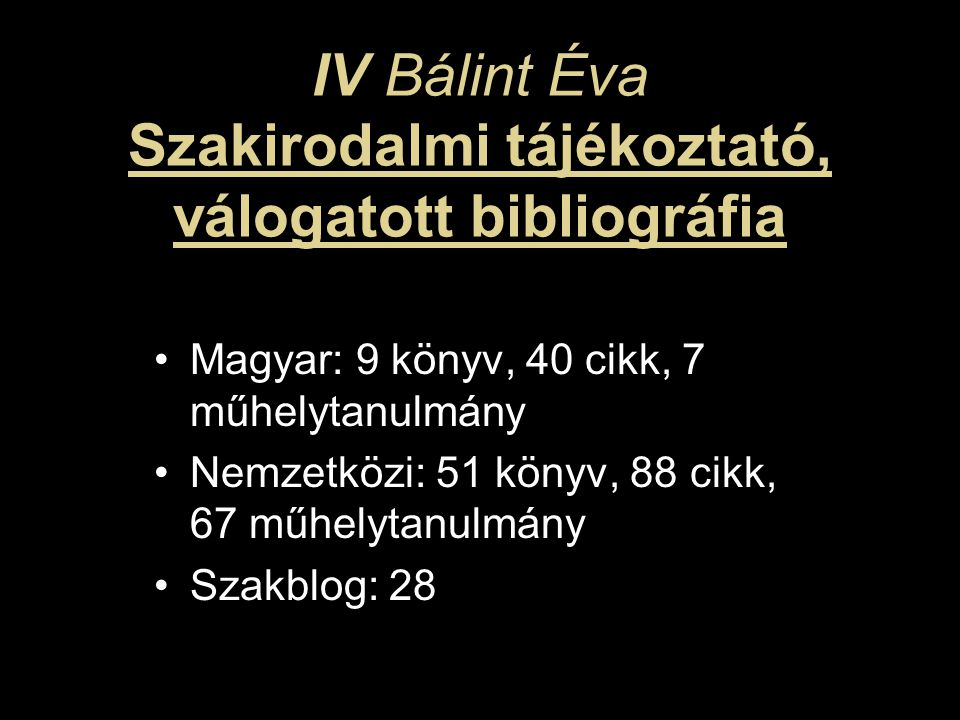 IV Bálint Éva Szakirodalmi tájékoztató, válogatott bibliográfia Magyar: 9 könyv, 40 cikk, 7 műhelytanulmány Nemzetközi: 51 könyv, 88 cikk, 67 műhelytanulmány Szakblog: 28