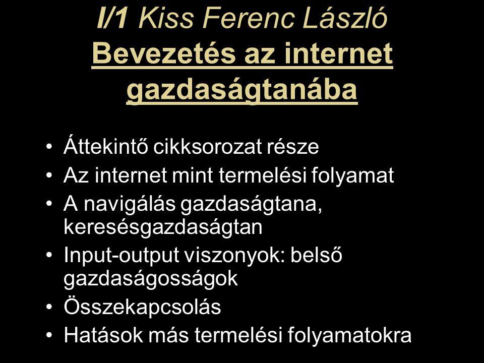 I/1 Kiss Ferenc László Bevezetés az internet gazdaságtanába Áttekintő cikksorozat része Az internet mint termelési folyamat A navigálás gazdaságtana, keresésgazdaságtan Input-output viszonyok: belső gazdaságosságok Összekapcsolás Hatások más termelési folyamatokra