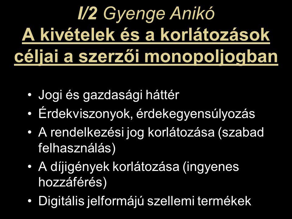 I/2 Gyenge Anikó A kivételek és a korlátozások céljai a szerzői monopoljogban Jogi és gazdasági háttér Érdekviszonyok, érdekegyensúlyozás A rendelkezési jog korlátozása (szabad felhasználás) A díjigények korlátozása (ingyenes hozzáférés) Digitális jelformájú szellemi termékek