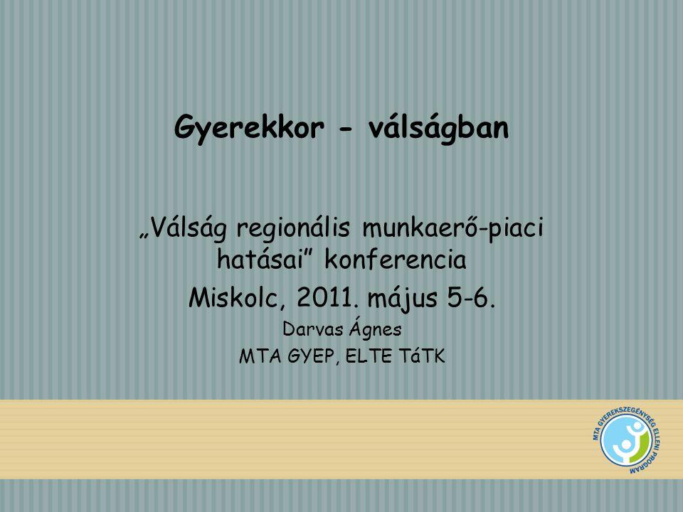 """Gyerekkor - válságban """"Válság regionális munkaerő-piaci hatásai"""" konferencia Miskolc, 2011. május 5-6. Darvas Ágnes MTA GYEP, ELTE TáTK"""