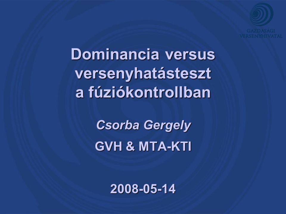 Dominancia versus versenyhatásteszt a fúziókontrollban Csorba Gergely GVH & MTA-KTI 2008-05-14