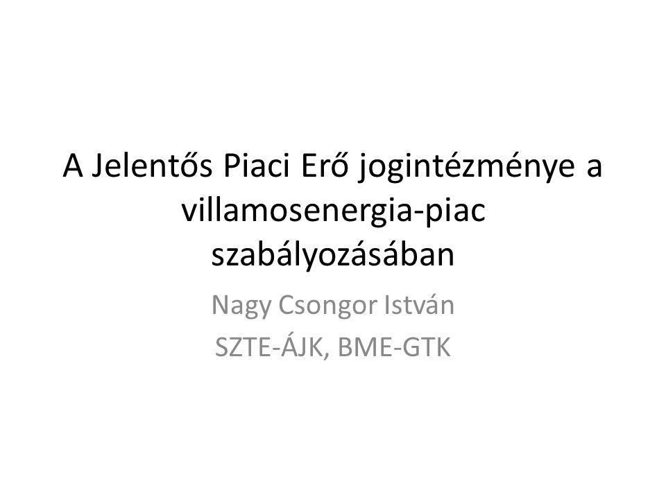 A Jelentős Piaci Erő jogintézménye a villamosenergia-piac szabályozásában Nagy Csongor István SZTE-ÁJK, BME-GTK