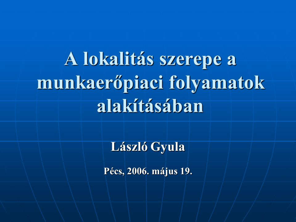 A lokalitás szerepe a munkaerőpiaci folyamatok alakításában László Gyula Pécs, 2006. május 19.