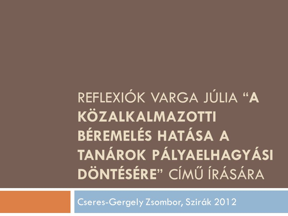"""REFLEXIÓK VARGA JÚLIA """"A KÖZALKALMAZOTTI BÉREMELÉS HATÁSA A TANÁROK PÁLYAELHAGYÁSI DÖNTÉSÉRE"""" CÍMŰ ÍRÁSÁRA Cseres-Gergely Zsombor, Szirák 2012"""