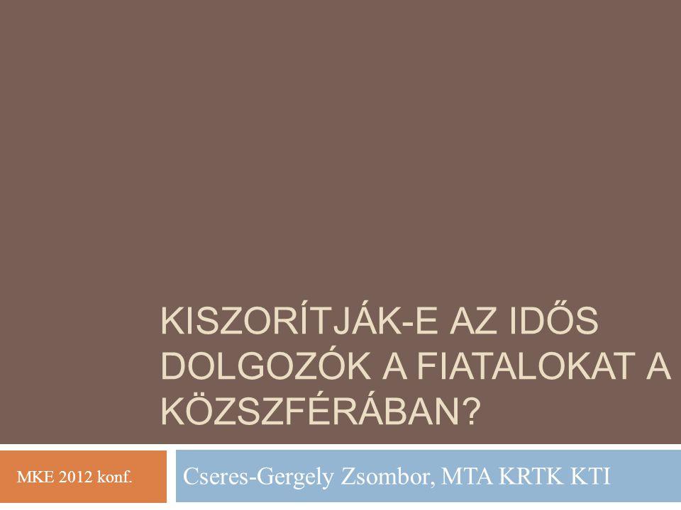 KISZORÍTJÁK-E AZ IDŐS DOLGOZÓK A FIATALOKAT A KÖZSZFÉRÁBAN? Cseres-Gergely Zsombor, MTA KRTK KTI MKE 2012 konf.