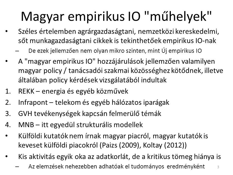 Magyar empirikus IO műhelyek Széles értelemben agrárgazdaságtani, nemzetközi kereskedelmi, sőt munkagazdaságtani cikkek is tekinthetőek empirikus IO-nak – De ezek jellemzően nem olyan mikro szinten, mint Új empirikus IO A magyar empirikus IO hozzájárulások jellemzően valamilyen magyar policy / tanácsadói szakmai közösséghez kötődnek, illetve általában policy kérdések vizsgálatából indultak 1.REKK – energia és egyéb közművek 2.Infrapont – telekom és egyéb hálózatos iparágak 3.GVH tevékenységek kapcsán felmerülő témák 4.MNB – itt egyedül strukturális modellek Külföldi kutatók nem írnak magyar piacról, magyar kutatók is keveset külföldi piacokról (Paizs (2009), Koltay (2012)) Kis aktivitás egyik oka az adatkorlát, de a kritikus tömeg hiánya is – Az elemzések nehezebben adhatóak el tudományos eredményként 3