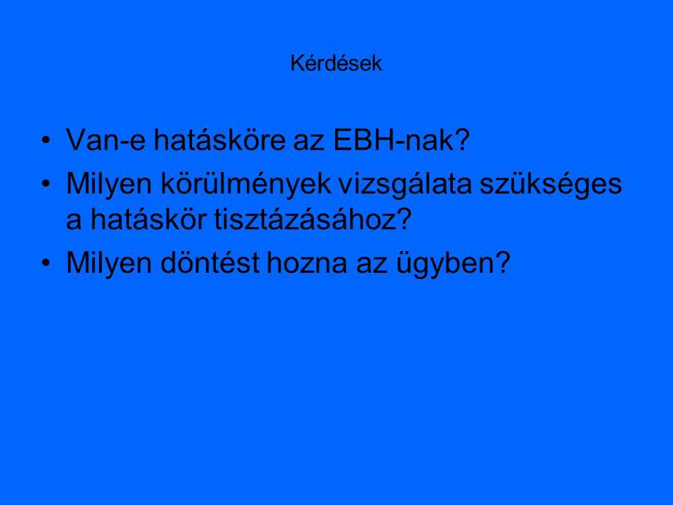 Kérdések Van-e hatásköre az EBH-nak? Milyen körülmények vizsgálata szükséges a hatáskör tisztázásához? Milyen döntést hozna az ügyben?