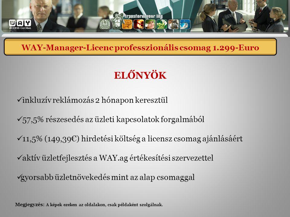 inkluzív reklámozás 2 hónapon keresztül 57,5% részesedés az üzleti kapcsolatok forgalmából 11,5% (149,39€) hirdetési költség a licensz csomag ajánlásáért aktív üzletfejlesztés a WAY.ag értékesítési szervezettel gyorsabb üzletnövekedés mint az alap csomaggal ELŐNYÖK WAY-Manager-Lizenz professional 1.299,- Euro WAY-Manager-Licenc professzionális csomag 1.299-Euro Megjegyzés: A képek ezeken az oldalakon, csak példaként szolgálnak.