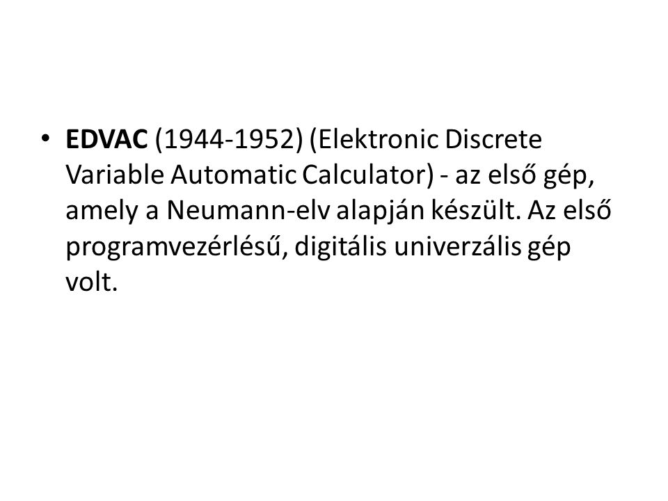 EDVAC (1944-1952) (Elektronic Discrete Variable Automatic Calculator) - az első gép, amely a Neumann-elv alapján készült. Az első programvezérlésű, di