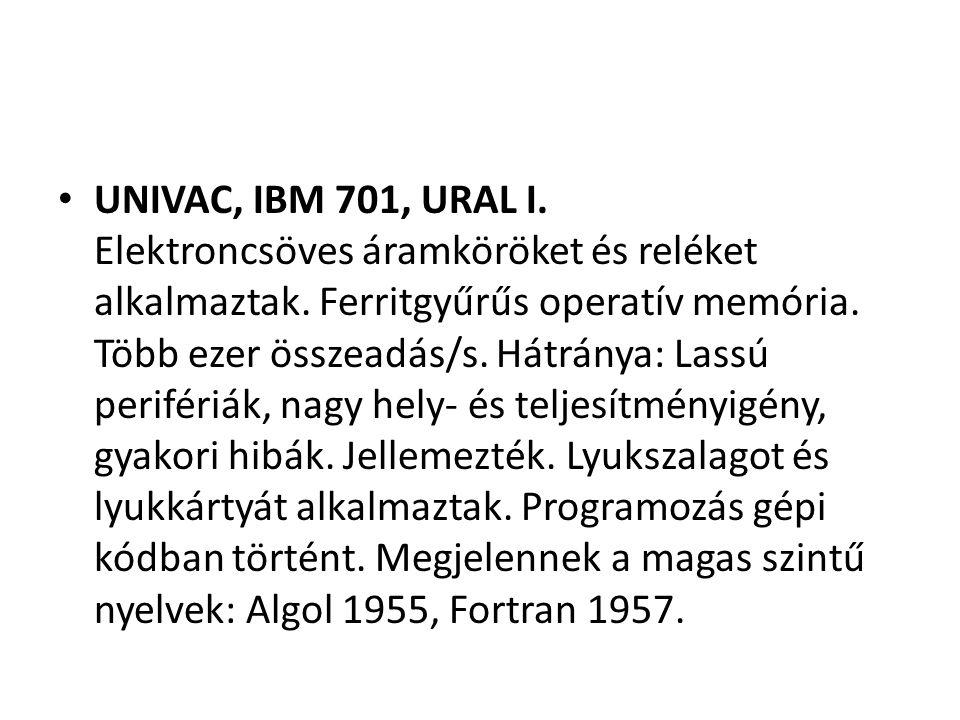 UNIVAC, IBM 701, URAL I. Elektroncsöves áramköröket és reléket alkalmaztak. Ferritgyűrűs operatív memória. Több ezer összeadás/s. Hátránya: Lassú peri