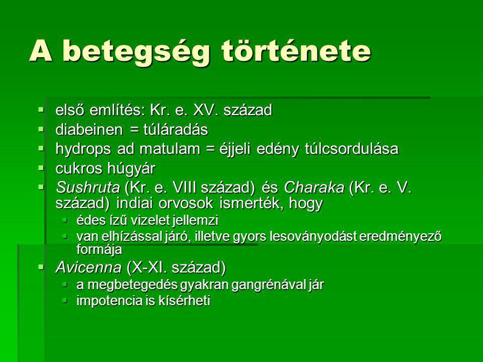 A betegség története  első említés: Kr. e. XV. század  diabeinen = túláradás  hydrops ad matulam = éjjeli edény túlcsordulása  cukros húgyár  Sus