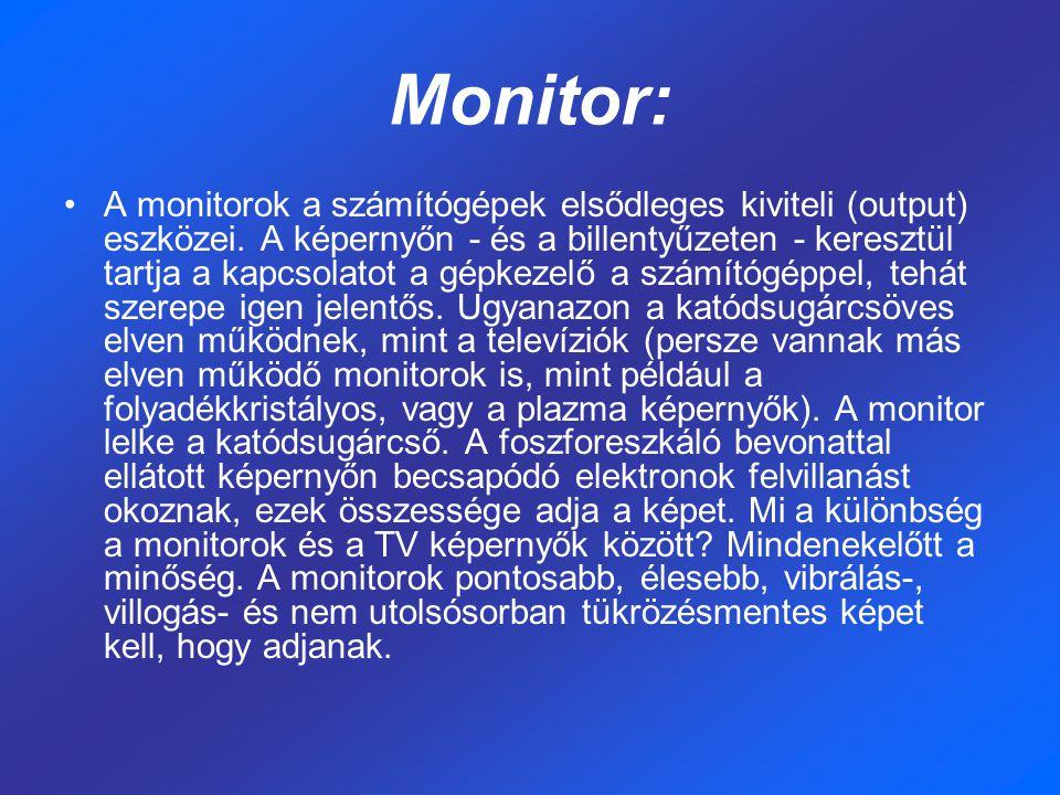 Monitor: A monitorok a számítógépek elsődleges kiviteli (output) eszközei. A képernyőn - és a billentyűzeten - keresztül tartja a kapcsolatot a gépkez