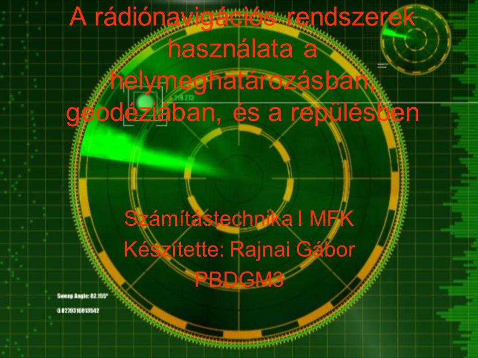 A rádiónavigációs rendszerek használata a helymeghatározásban, geodéziában, és a repülésben Számítástechnika I MFK Készítette: Rajnai Gábor PBDGM3