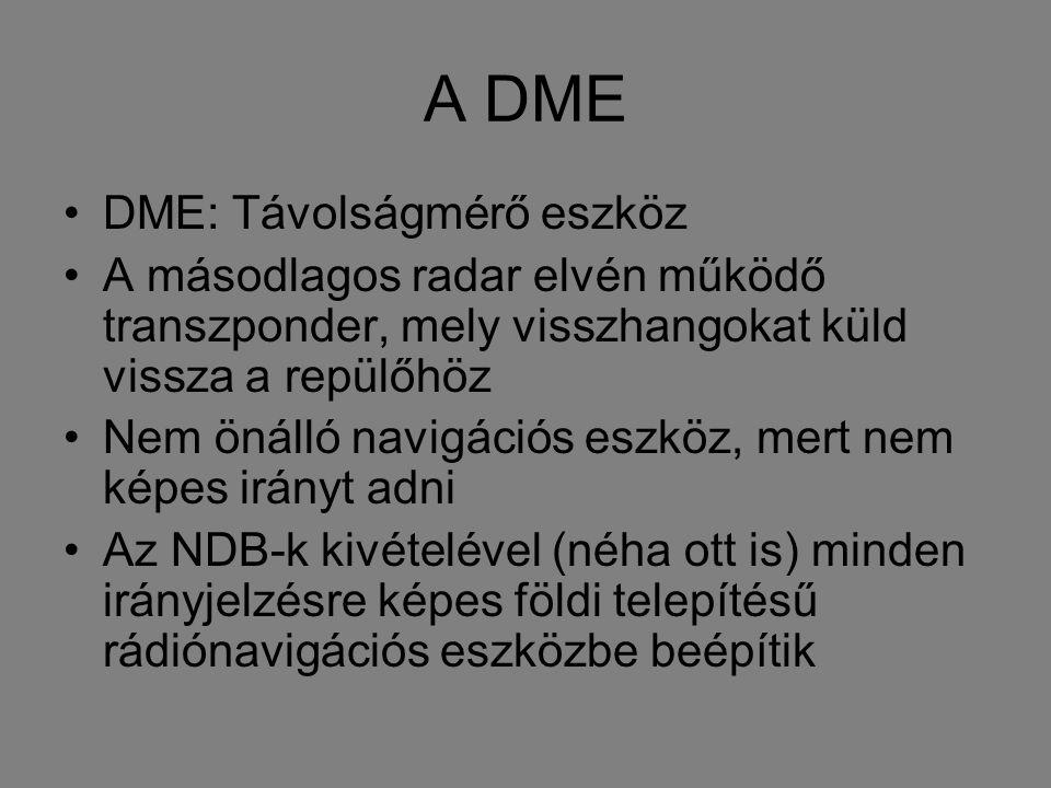 A DME DME: Távolságmérő eszköz A másodlagos radar elvén működő transzponder, mely visszhangokat küld vissza a repülőhöz Nem önálló navigációs eszköz, mert nem képes irányt adni Az NDB-k kivételével (néha ott is) minden irányjelzésre képes földi telepítésű rádiónavigációs eszközbe beépítik