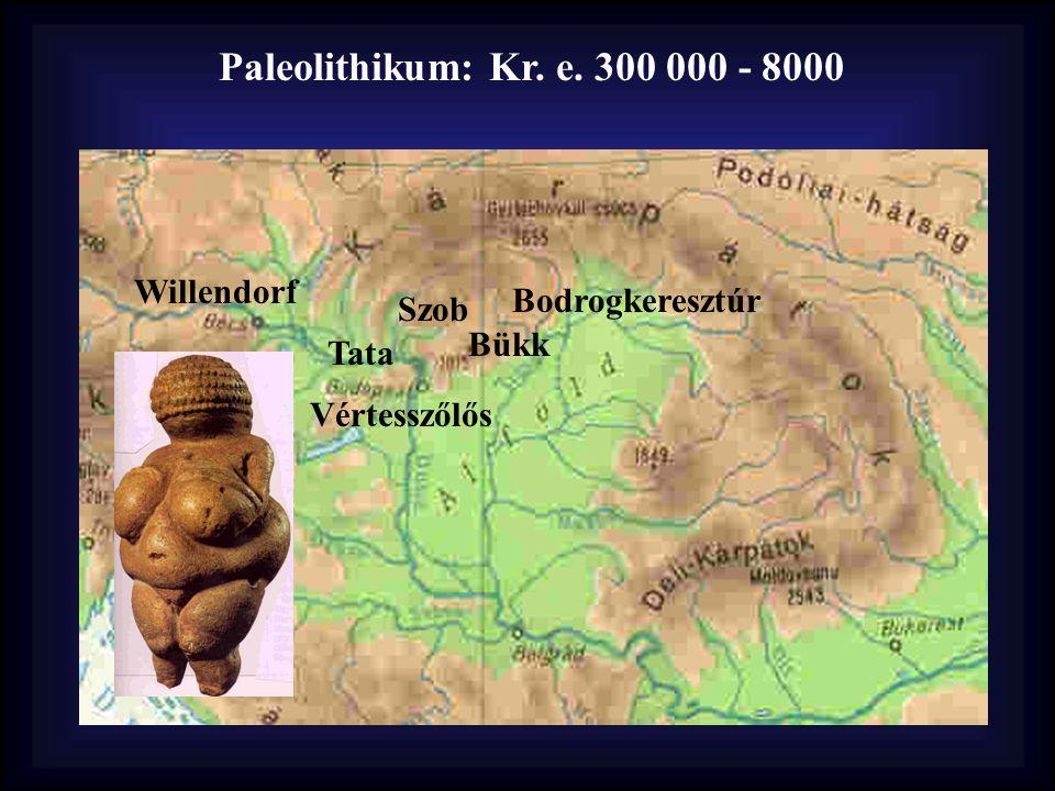 Paleolithikum: Kr. e. 300 000 - 8000 Vértesszőlős Tata Bükk Bodrogkeresztúr Willendorf Szob