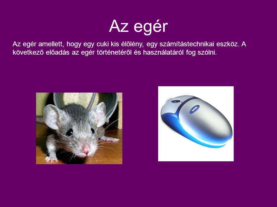 Az egér Az egér amellett, hogy egy cuki kis élőlény, egy számítástechnikai eszköz. A következő előadás az egér történetéről és használatáról fog szóln