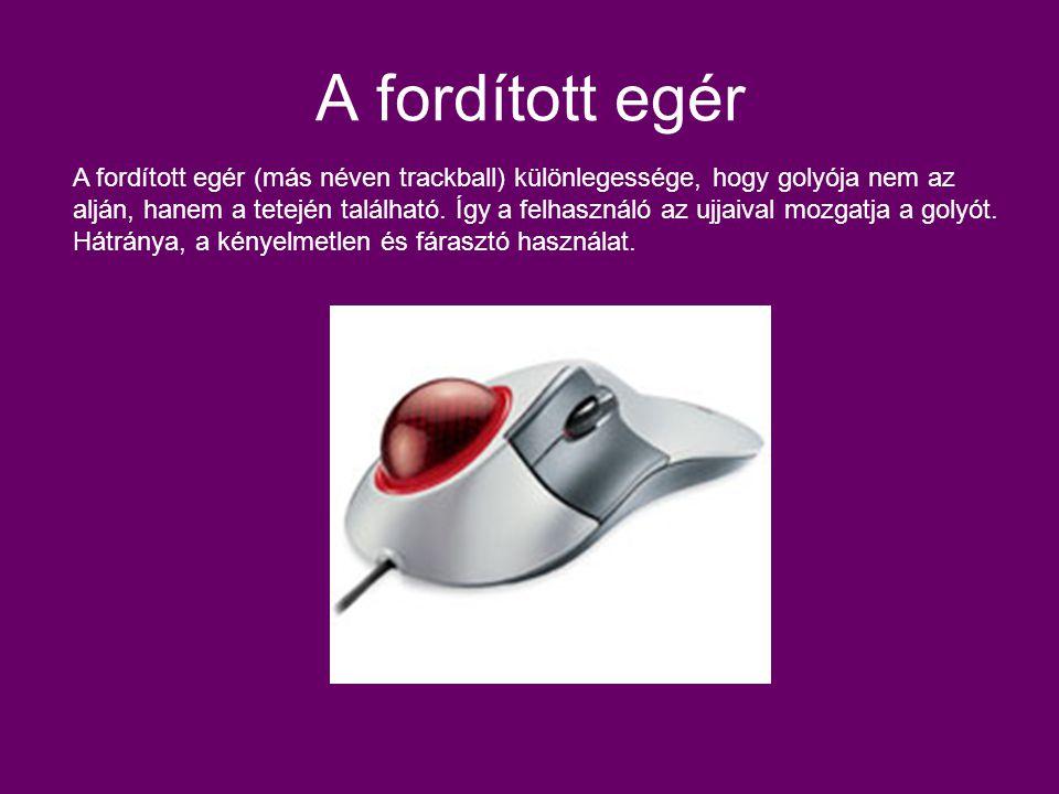A fordított egér A fordított egér (más néven trackball) különlegessége, hogy golyója nem az alján, hanem a tetején található. Így a felhasználó az ujj