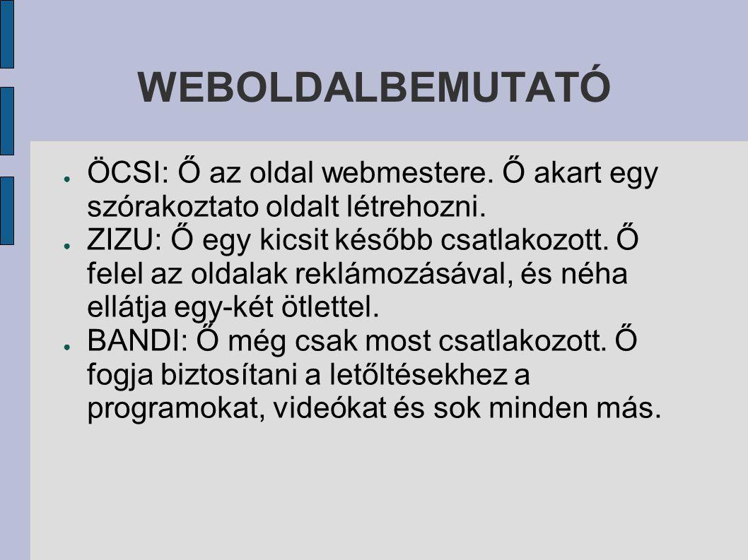 WEBOLDALBEMUTATÓ ● ÖCSI: Ő az oldal webmestere.Ő akart egy szórakoztato oldalt létrehozni.