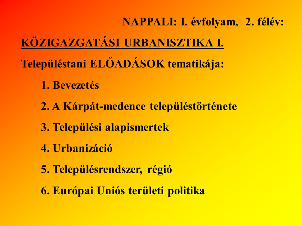 NAPPALI: I. évfolyam, 2. félév: KÖZIGAZGATÁSI URBANISZTIKA I. Településtani ELŐADÁSOK tematikája: 1. Bevezetés 2. A Kárpát-medence településtörténete