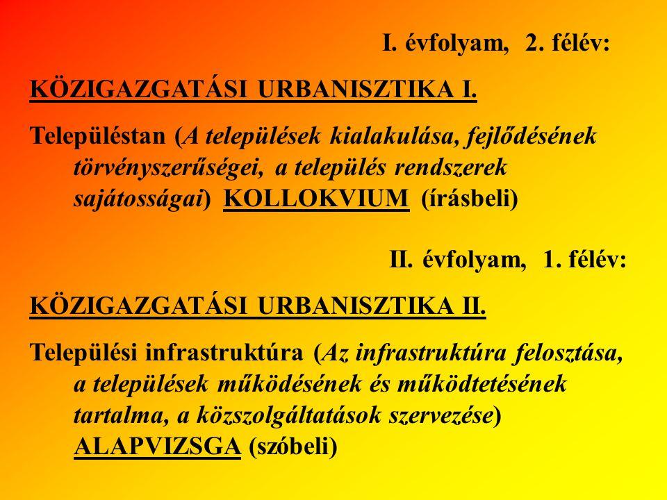 I. évfolyam, 2. félév: KÖZIGAZGATÁSI URBANISZTIKA I. Településtan (A települések kialakulása, fejlődésének törvényszerűségei, a település rendszerek s