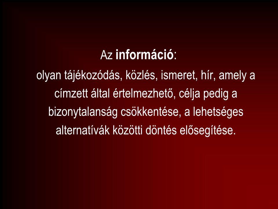 Az információ : olyan tájékozódás, közlés, ismeret, hír, amely a címzett által értelmezhető, célja pedig a bizonytalanság csökkentése, a lehetséges al
