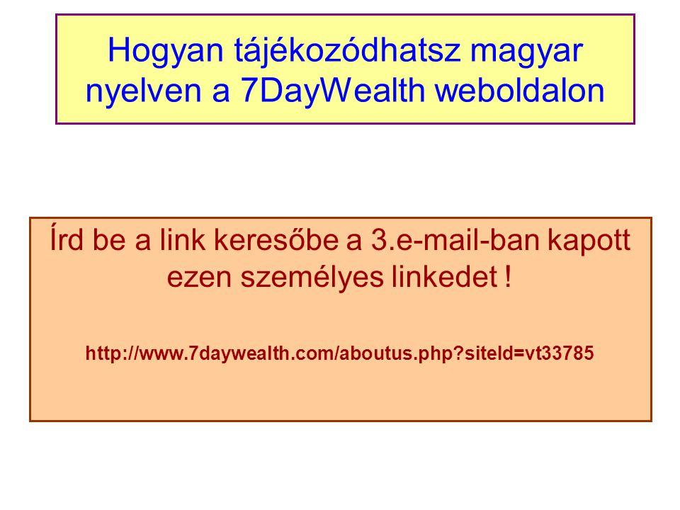 Hogyan tájékozódhatsz magyar nyelven a 7DayWealth weboldalon Írd be a link keresőbe a 3.e-mail-ban kapott ezen személyes linkedet .
