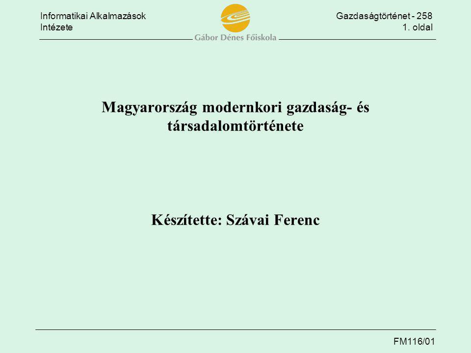 Informatikai AlkalmazásokGazdaságtörténet - 258 Intézete1. oldal FM116/01 Magyarország modernkori gazdaság- és társadalomtörténete Készítette: Szávai