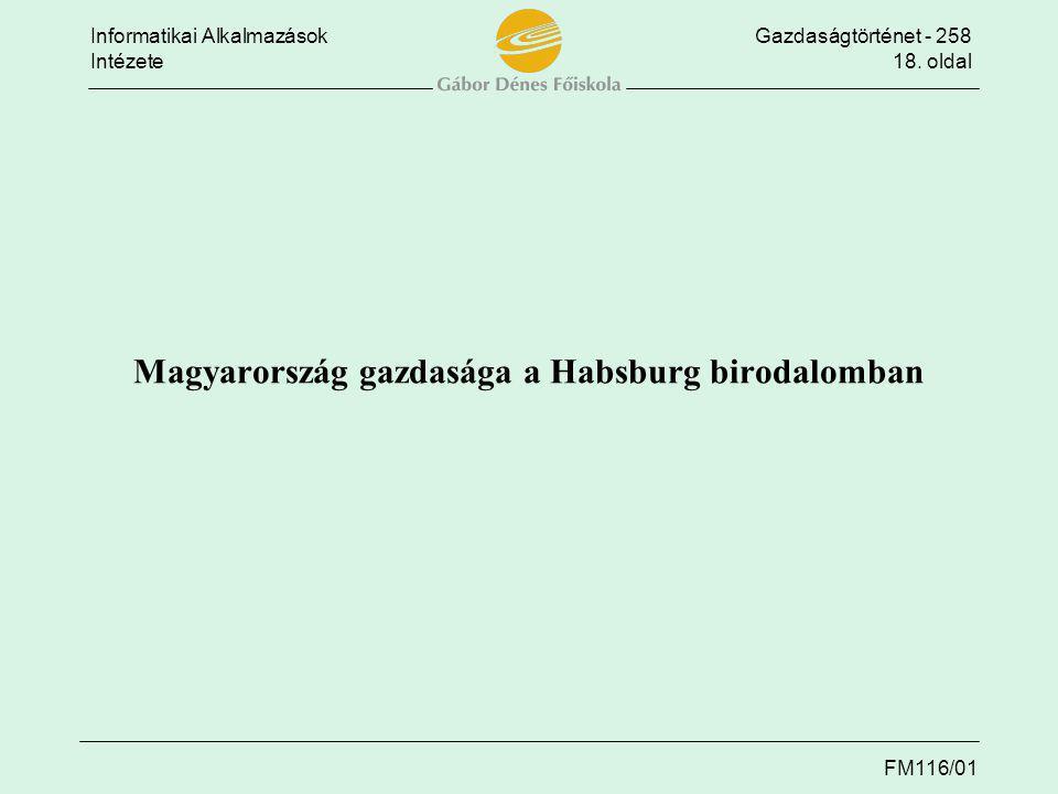 Informatikai AlkalmazásokGazdaságtörténet - 258 Intézete18. oldal FM116/01 Magyarország gazdasága a Habsburg birodalomban