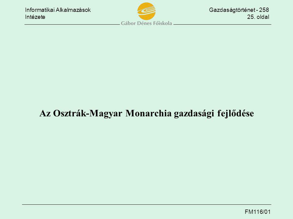 Informatikai AlkalmazásokGazdaságtörténet - 258 Intézete25. oldal FM116/01 Az Osztrák-Magyar Monarchia gazdasági fejlődése
