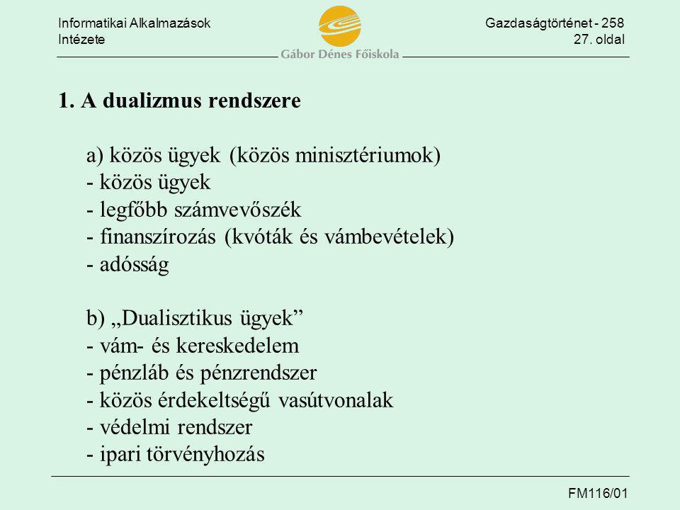 Informatikai AlkalmazásokGazdaságtörténet - 258 Intézete27. oldal FM116/01 1. A dualizmus rendszere a) közös ügyek (közös minisztériumok) - közös ügye