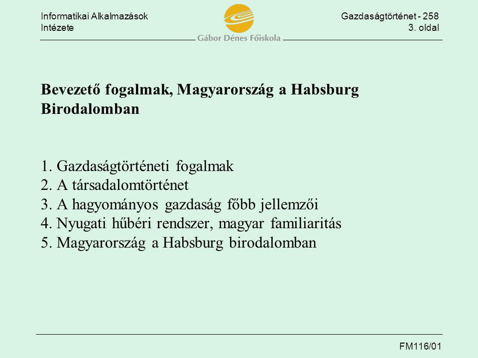 Informatikai AlkalmazásokGazdaságtörténet - 258 Intézete3. oldal FM116/01 Bevezető fogalmak, Magyarország a Habsburg Birodalomban 1. Gazdaságtörténeti