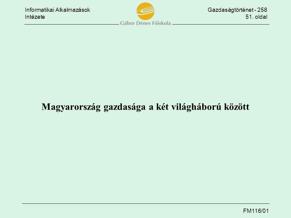 Informatikai AlkalmazásokGazdaságtörténet - 258 Intézete51. oldal FM116/01 Magyarország gazdasága a két világháború között